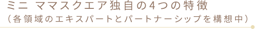 ミニ ママスクエア独自の4つの特徴(各領域のエキスパートとパートナーシップを構想中)